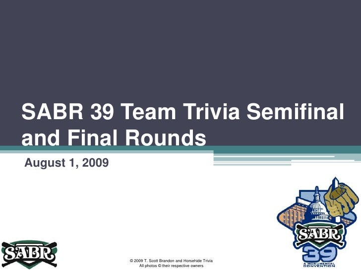 SABR 39 Team Trivia Semifinal and Final Rounds<br />August 1, 2009<br />© 2009 T. Scott Brandon and Horsehide Trivia<br />...