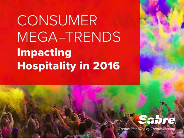 Trends Identified by TrendWatching CONSUMER MEGA–TRENDS Impacting Hospitality in 2016