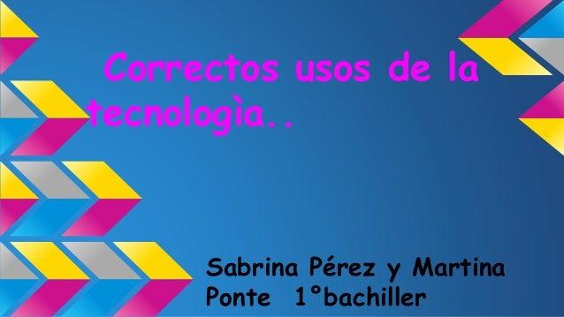 Correctos usos de la tecnologìa.. Sabrina Pérez y Martina Ponte 1°bachiller