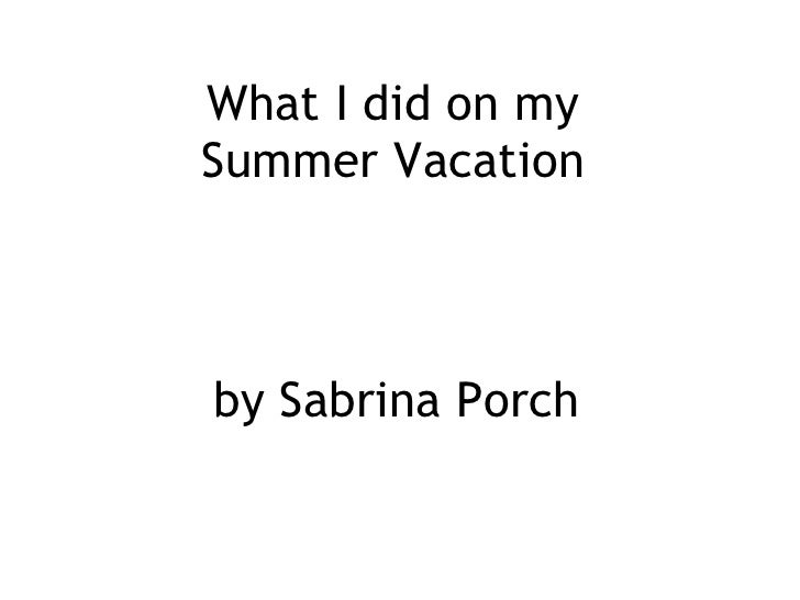 What I did on my  Summer Vacation   by Sabrina Porch