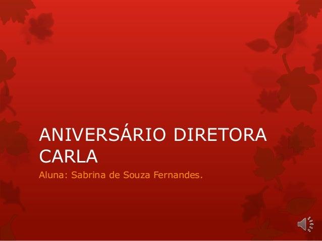 ANIVERSÁRIO DIRETORA  CARLA  Aluna: Sabrina de Souza Fernandes.