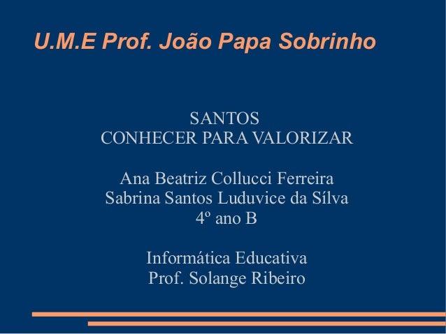 U.M.E Prof. João Papa Sobrinho            SANTOS     CONHECER PARA VALORIZAR        Ana Beatriz Collucci Ferreira      Sab...