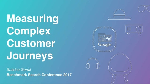 Measuring Complex Customer Journeys Sabrina Garufi Benchmark Search Conference 2017