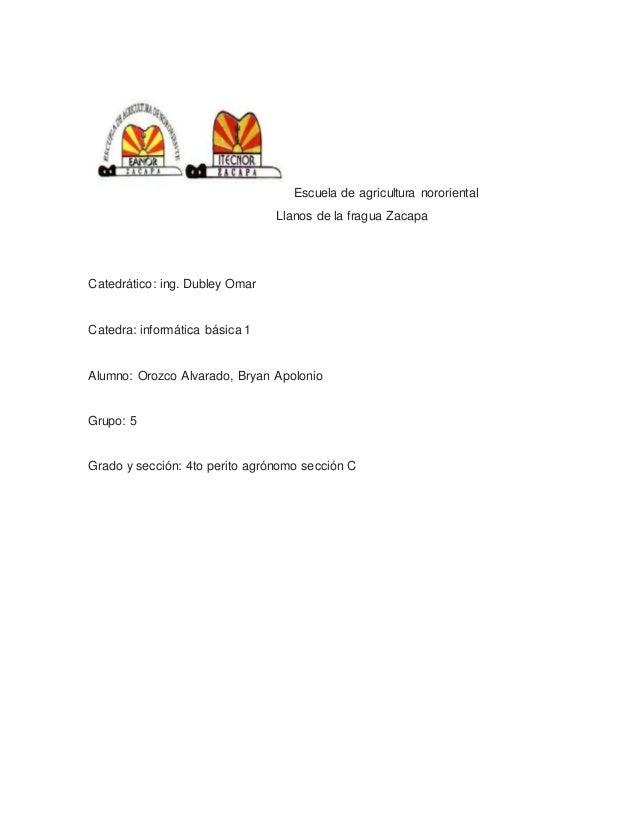 Escuela de agricultura nororiental Llanos de la fragua Zacapa Catedrático: ing. Dubley Omar Catedra: informática básica 1 ...
