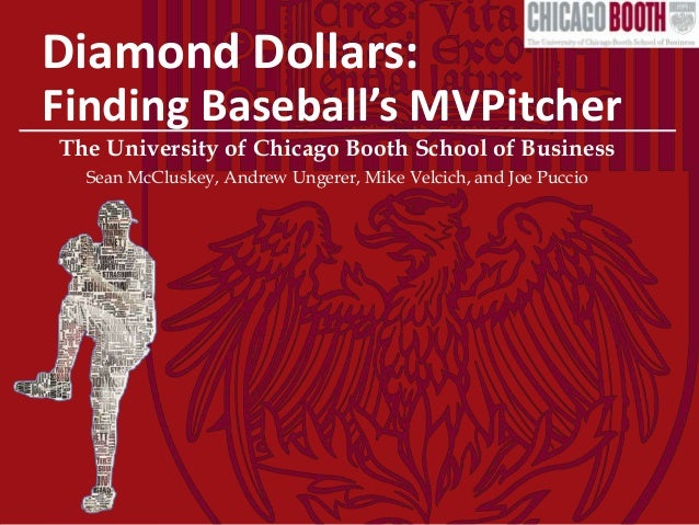 Diamond Dollars: Finding Baseball's MVPitcher The University of Chicago Booth School of Business Sean McCluskey, Andrew Un...