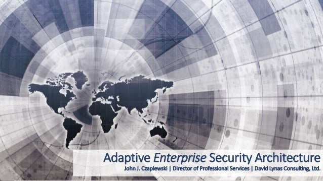 Adaptive Enterprise Security Architecture John J. Czaplewski | Director of Professional Services | David Lynas Consulting,...