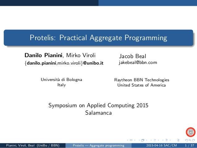 Protelis: Practical Aggregate Programming Danilo Pianini, Mirko Viroli {danilo.pianini,mirko.viroli}@unibo.it Jacob Beal j...