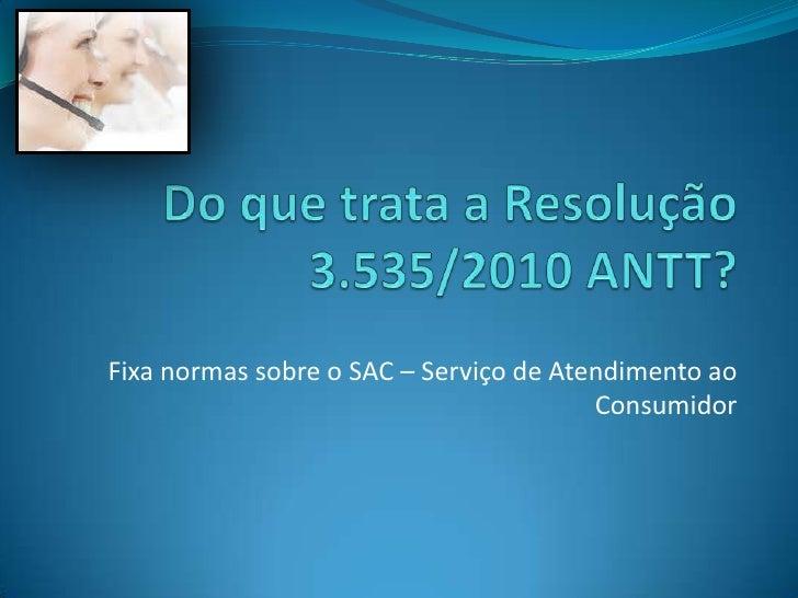 Do que trata a Resolução 3.535/2010 ANTT?<br />Fixa normas sobre o SAC – Serviço de Atendimento ao Consumidor<br />