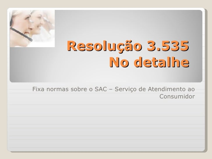 Resolução 3.535 No detalhe Fixa normas sobre o SAC – Serviço de Atendimento ao Consumidor