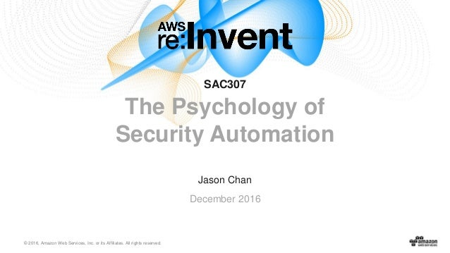 © 2016, Amazon Web Services, Inc. or its Affiliates. All rights reserved. Jason Chan December 2016 SAC307 The Psychology o...