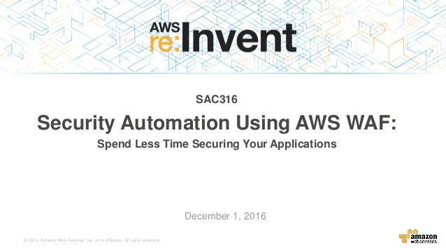 © 2015, Amazon Web Services, Inc. or its Affiliates. All rights reserved. December 1, 2016 SAC316 Security Automation Usin...