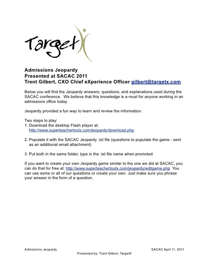 Admissions JeopardyPresented at SACAC 2011Trent Gilbert, CXO Chief eXperience Officer gilbert@targetx.comBelow you will fi...
