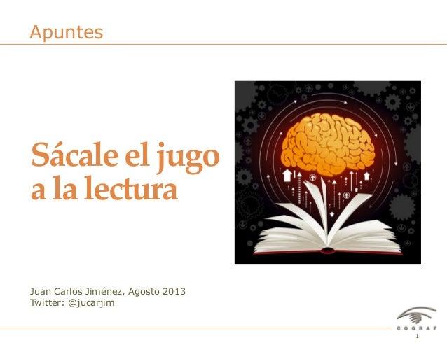 1Sácale el jugo a la lectura– Juan Carlos Jiménez – Agosto 2013 Juan Carlos Jiménez, Agosto 2013 Twitter: @jucarjim Apunte...