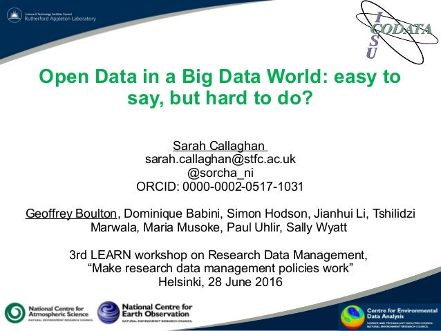 Open Data in a Big Data World: easy to say, but hard to do? Sarah Callaghan sarah.callaghan@stfc.ac.uk @sorcha_ni ORCID: 0...