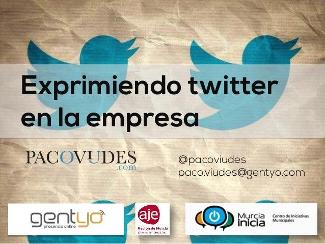 Exprimiendo twitter en la empresa @pacoviudes paco.viudes@gentyo.com