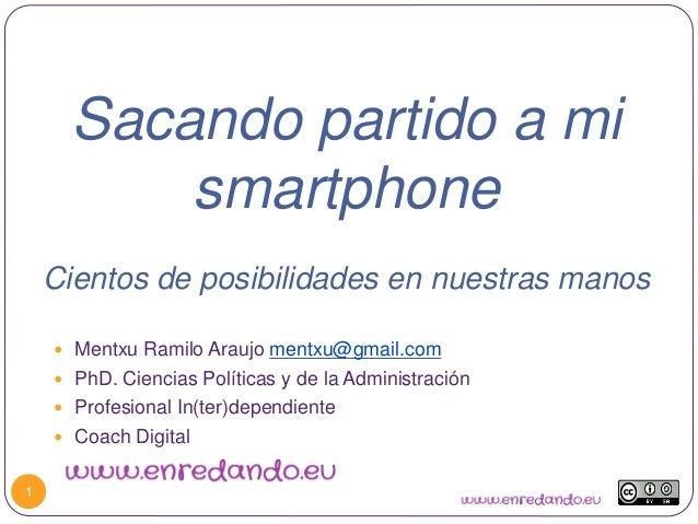 Sacando partido a mi smartphone Cientos de posibilidades en nuestras manos 1  Mentxu Ramilo Araujo mentxu@gmail.com  PhD...