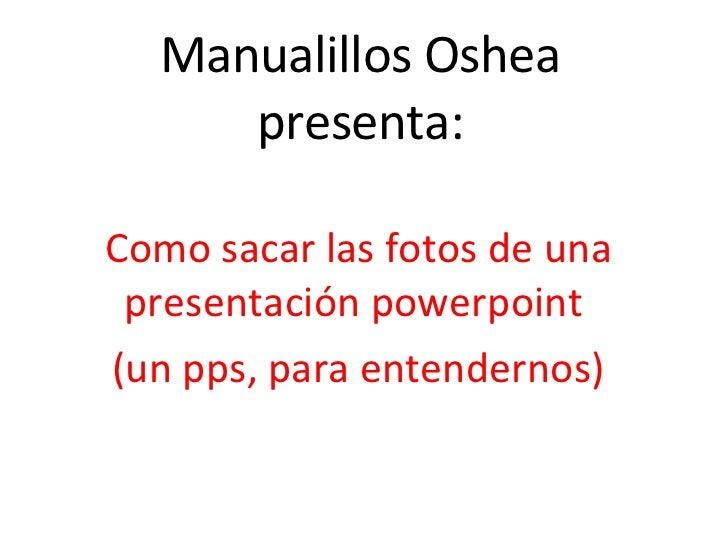 Manualillos Oshea presenta: Como sacar las fotos de una presentación powerpoint  (un pps, para entendernos)