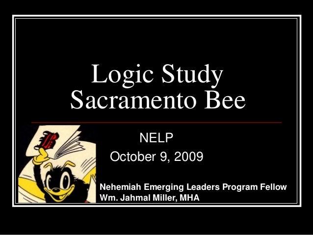 Logic Study Sacramento Bee NELP October 9, 2009 Nehemiah Emerging Leaders Program Fellow Wm. Jahmal Miller, MHA