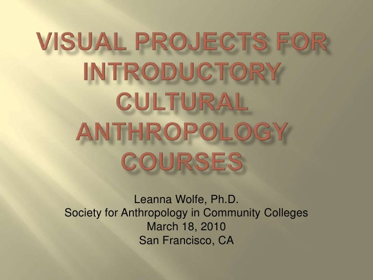 Visual Projects for Introductory Cultural Anthropology Courses<br />Leanna Wolfe, Ph.D. <br />Society for Anthropology in ...