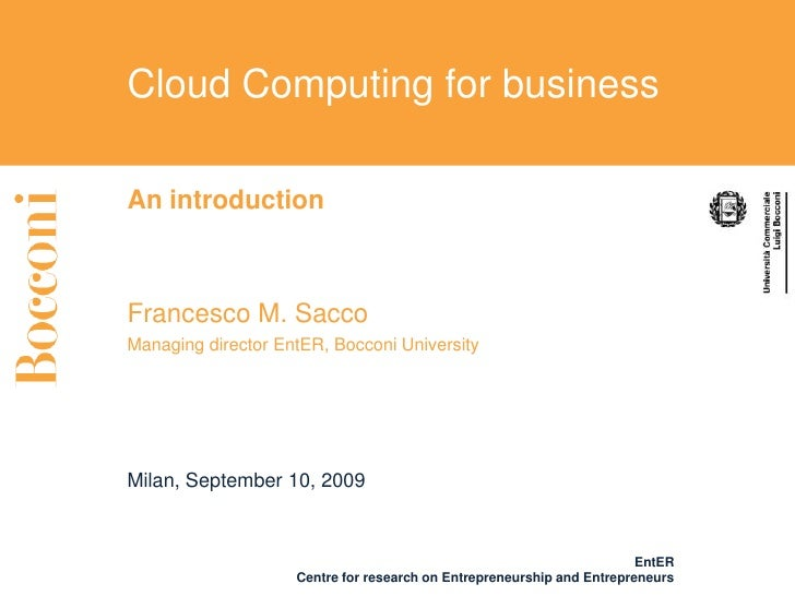 Cloud Computing for business  An introduction    Francesco M. Sacco Managing director EntER, Bocconi University     Milan,...