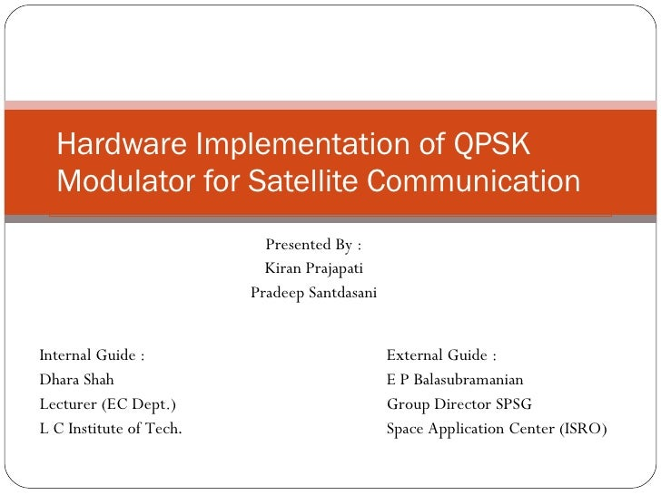 Hardware Implementation of QPSK Modulator for Satellite Communication Presented By : Kiran Prajapati Pradeep Santdasani In...