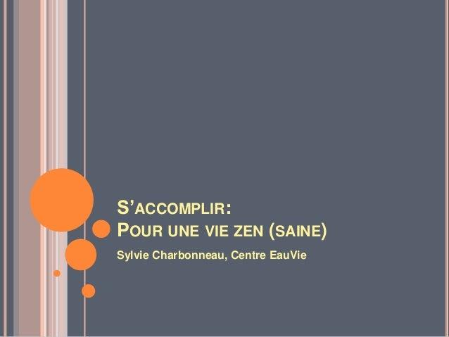 S'ACCOMPLIR:POUR UNE VIE ZEN (SAINE)Sylvie Charbonneau, Centre EauVie