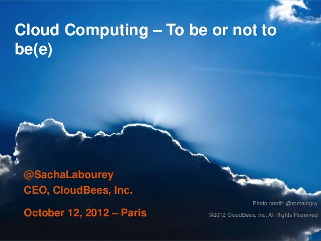 Cloud Computing – To be or not tobe(e) @SachaLabourey CEO, CloudBees, Inc.                                            Phot...