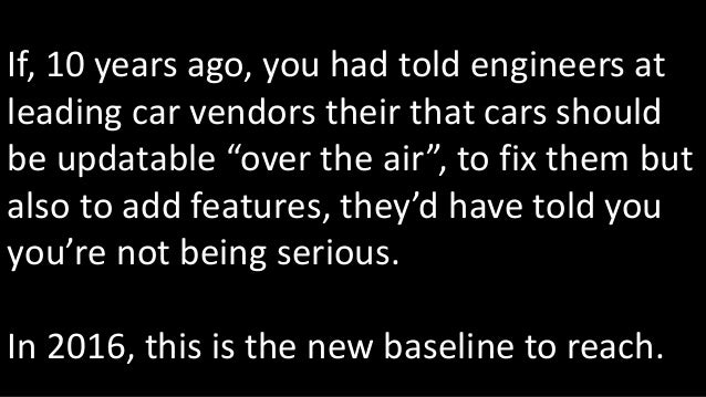 """If, 10 years ago, you had told engineers at leading car vendors their that cars should be updatable """"over the air"""", to fix..."""