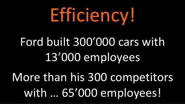 Ford built 300'000 cars with 13'000 employees Efficiency! More than his 300 competitors with … 65'000 employees!