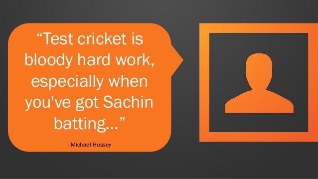 """Test cricket is bloody hard work, especially when you've got Sachin batting…"" - Michael Hussey"