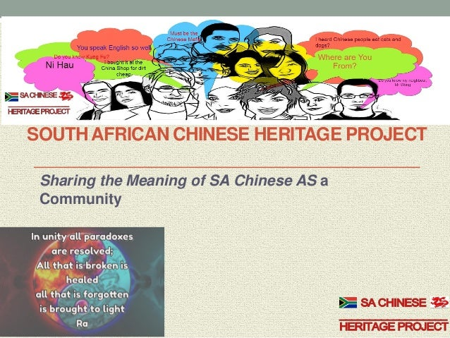 SOUTH AFRICAN CHINESE HERITAGE PROJECT Sharing the Meaning of SA Chinese AS a Community