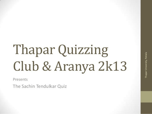Presents  The Sachin Tendulkar Quiz  Thapar University, Patiala  Thapar Quizzing Club & Aranya 2k13