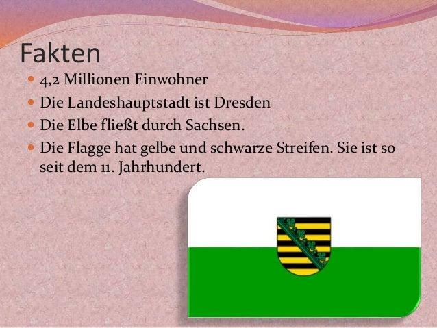 Fakten  4,2 Millionen Einwohner  Die Landeshauptstadt ist Dresden  Die Elbe fließt durch Sachsen.  Die Flagge hat gelb...