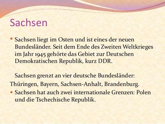 Sachsen  Sachsen liegt im Osten und ist eines der neuen Bundesländer. Seit dem Ende des Zweiten Weltkrieges im Jahr 1945 ...