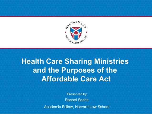 Presented by: Health Care Sharing Ministries and the Purposes of the Affordable Care Act Rachel Sachs Academic Fellow, Har...