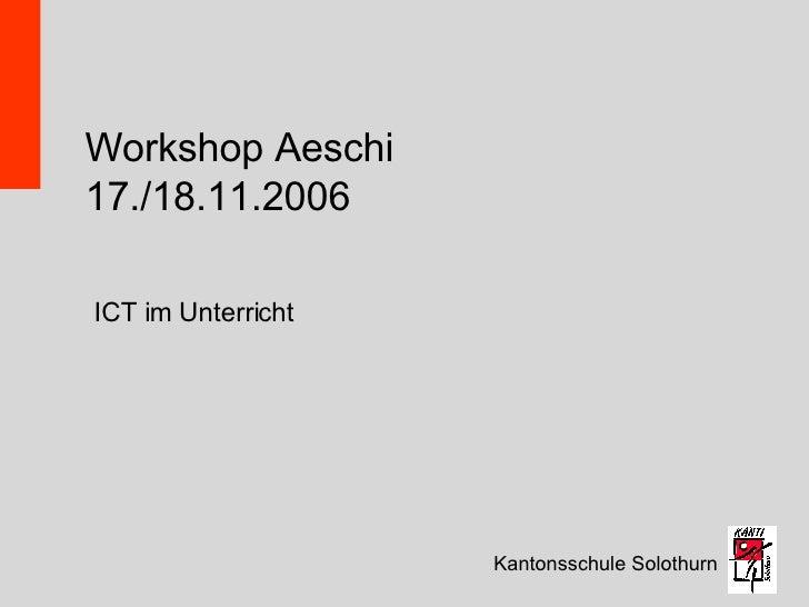 Workshop Aeschi 17./18.11.2006 Kantonsschule Solothurn ICT im Unterricht