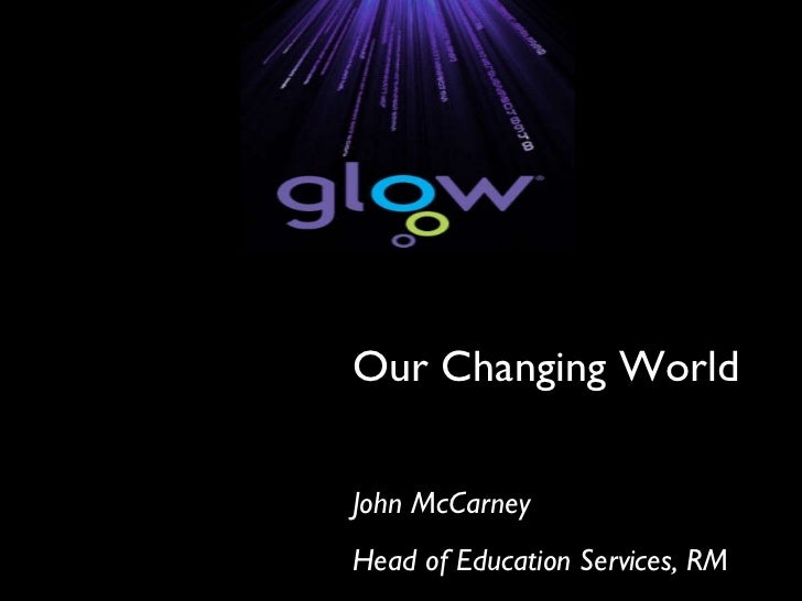 Our Changing World John McCarney Head of Education Services, RM