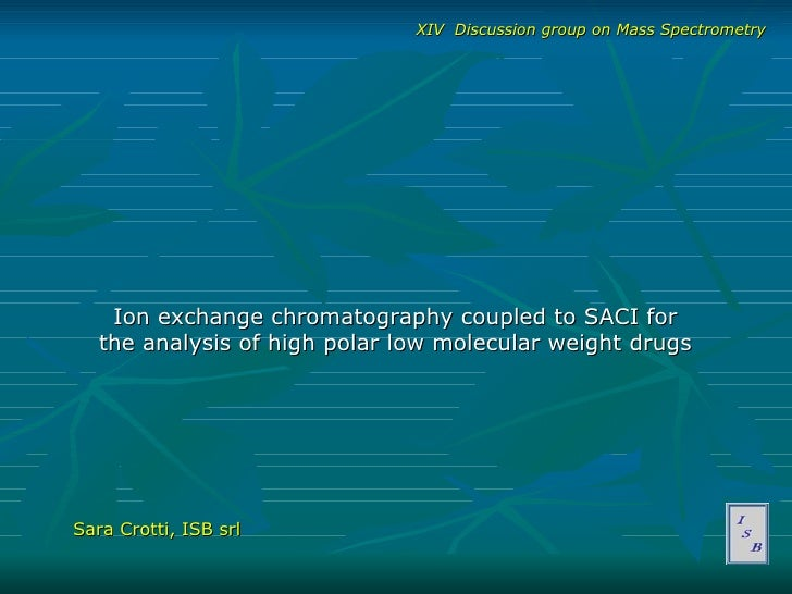Ion exchange chromatography coupled to SACI for the analysis of high polar low molecular weight drugs Sara Crotti, ISB srl...