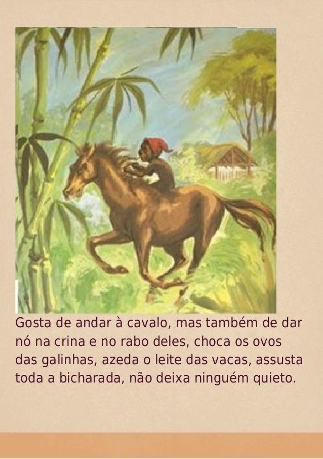 Gosta de andar à cavalo, mas também de dar nó na crina e no rabo deles, choca os ovos das galinhas, azeda o leite das vaca...