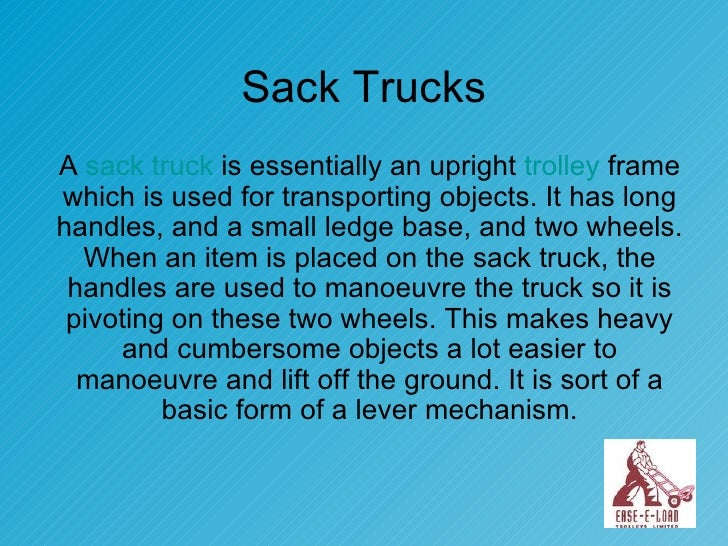 Sack Trucks A  sack truck  is essentially an upright  trolley  frame which is used for transporting objects. It has long h...