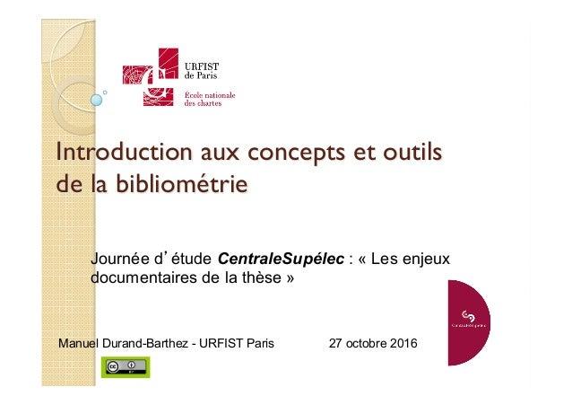 Introduction aux concepts et outils de la bibliométrie Manuel Durand-Barthez - URFIST Paris 27 octobre 2016 Journée d'étud...