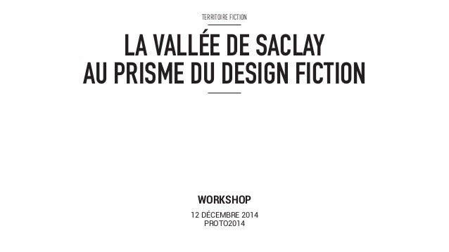 TERRITOIRE FICTION  LA VALLÉE DE SACLAY  AU PRISME DU DESIGN FICTION  WORKSHOP  12 DÉCEMBRE 2014  PROTO2014