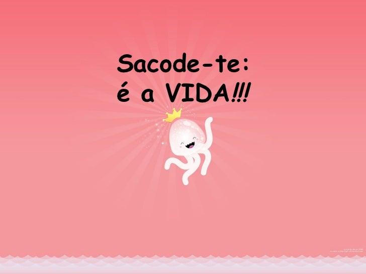 Sacode -te: é a VIDA !!!