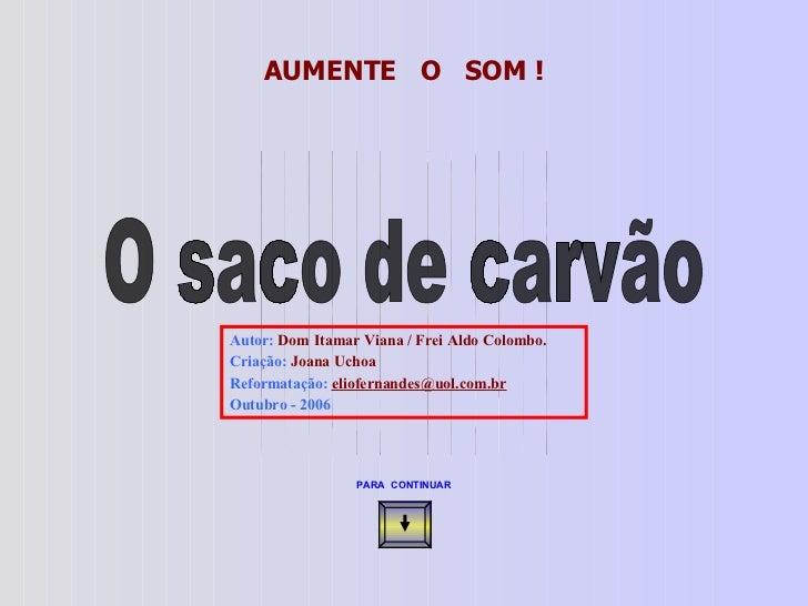 O saco de carvão  AUMENTE  O  SOM ! Autor:  Dom Itamar Viana / Frei Aldo Colombo. Criação:  Joana Uchoa Reformatação:  [em...