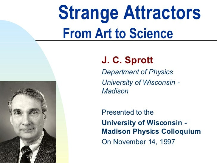 Strange Attractors   From Art to Science J. C. Sprott Department of Physics University of Wisconsin - Madison Presented to...