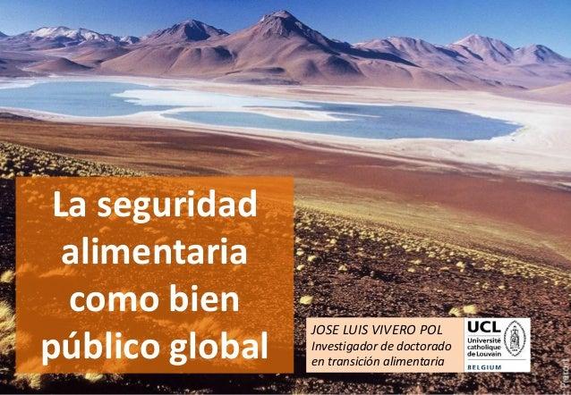 1 La seguridad alimentaria como bien público global JOSE LUIS VIVERO POL Investigador de doctorado en transición alimentar...