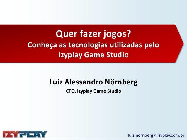 Quer fazer jogos? Conheça as tecnologias utilizadas pelo Izyplay Game Studio  Luiz Alessandro Nörnberg CTO, Izyplay Game S...