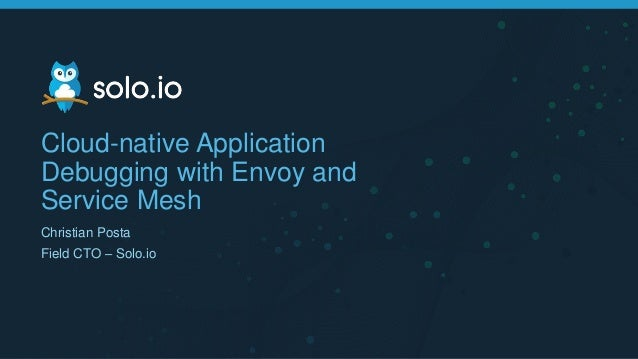 Cloud-native Application Debugging with Envoy and Service Mesh Christian Posta Field CTO – Solo.io