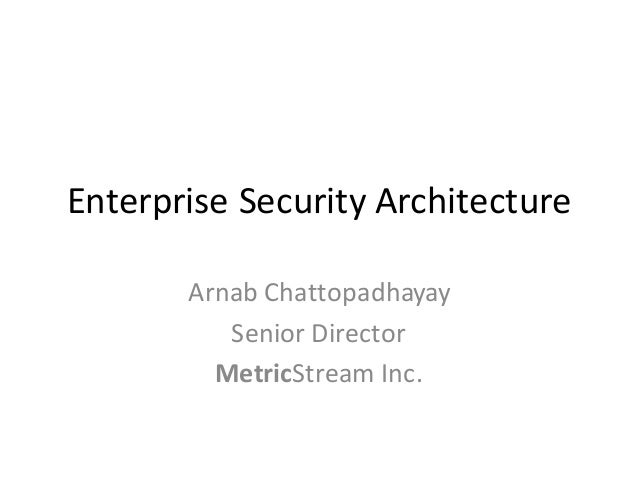 Enterprise	Security	Architecture Arnab	Chattopadhayay Senior	Director MetricStream	Inc.