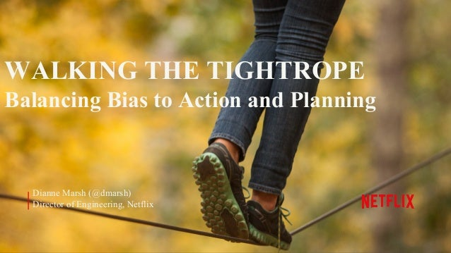 WALKING THE TIGHTROPE Balancing Bias to Action and Planning Dianne Marsh (@dmarsh) Director of Engineering, Netflix